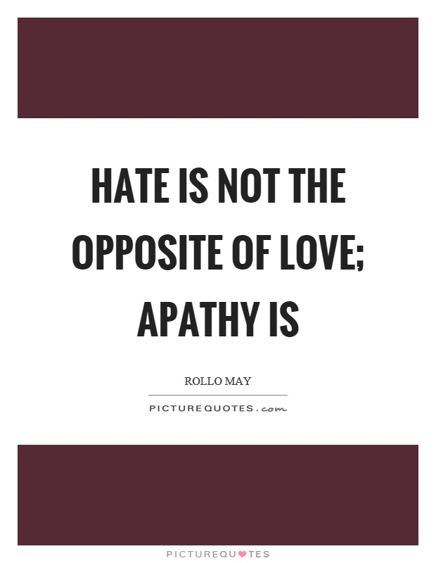 hate-is-not-the-opposite-of-love-apathy-is-quote-1